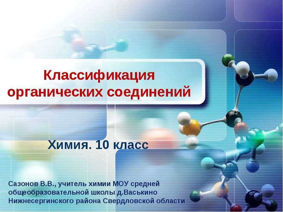 Классификация органических соединений Химия. 10 класс Сазонов В.В., учитель х...