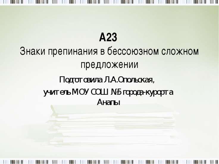 А23 Знаки препинания в бессоюзном сложном предложении Подготовила Л.А.Опольск...