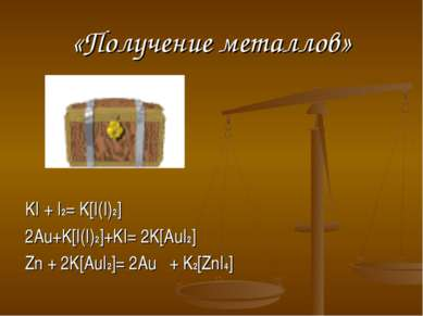«Получение металлов» KI + I2= K[I(I)2] 2Au+K[I(I)2]+KI= 2K[AuI2] Zn + 2K[AuI2...