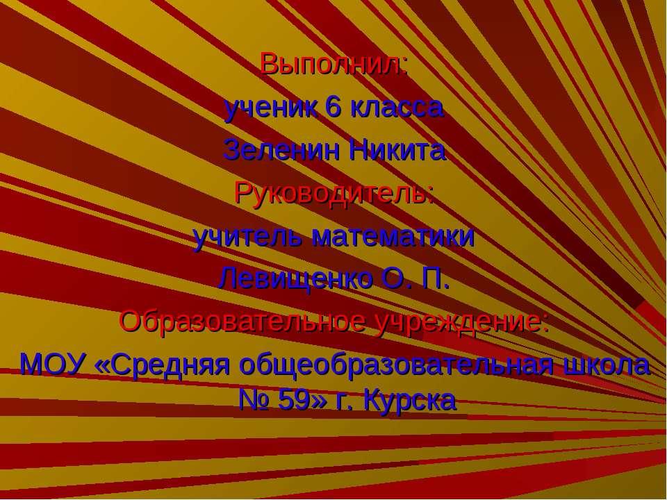 Выполнил: ученик 6 класса Зеленин Никита Руководитель: учитель математики Лев...