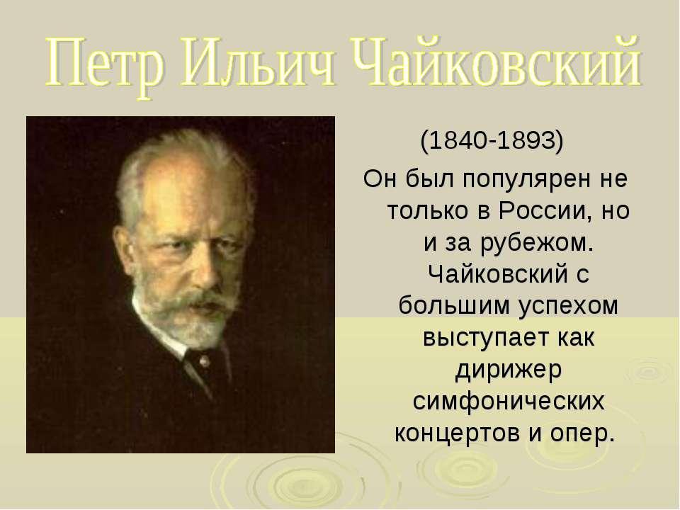 (1840-1893) Он был популярен не только в России, но и за рубежом. Чайковский ...