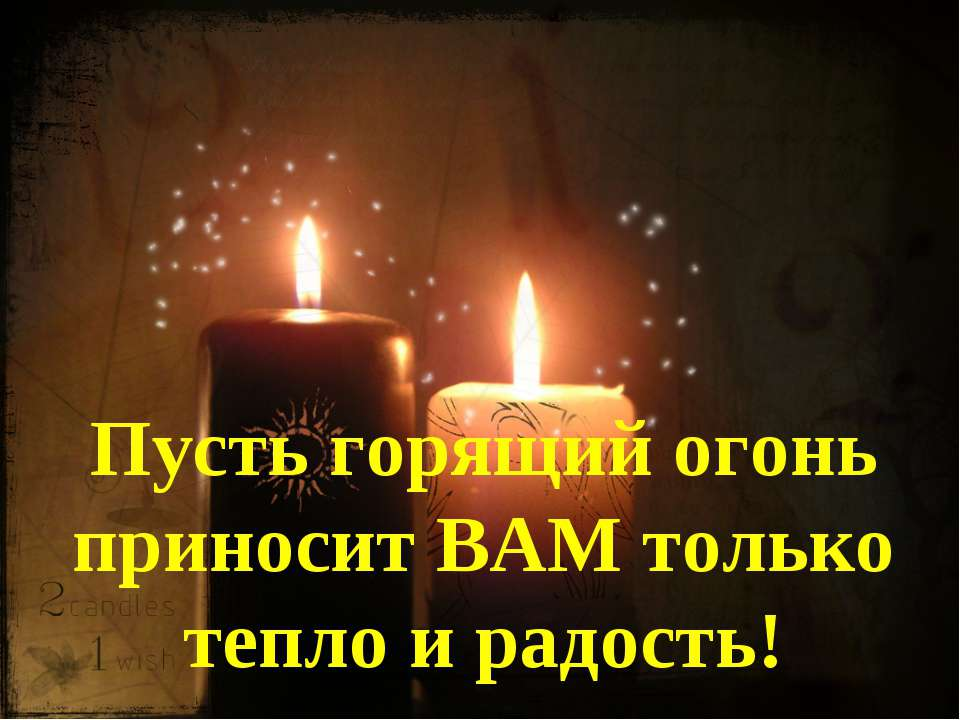 Пусть горящий огонь приносит ВАМ только тепло и радость!