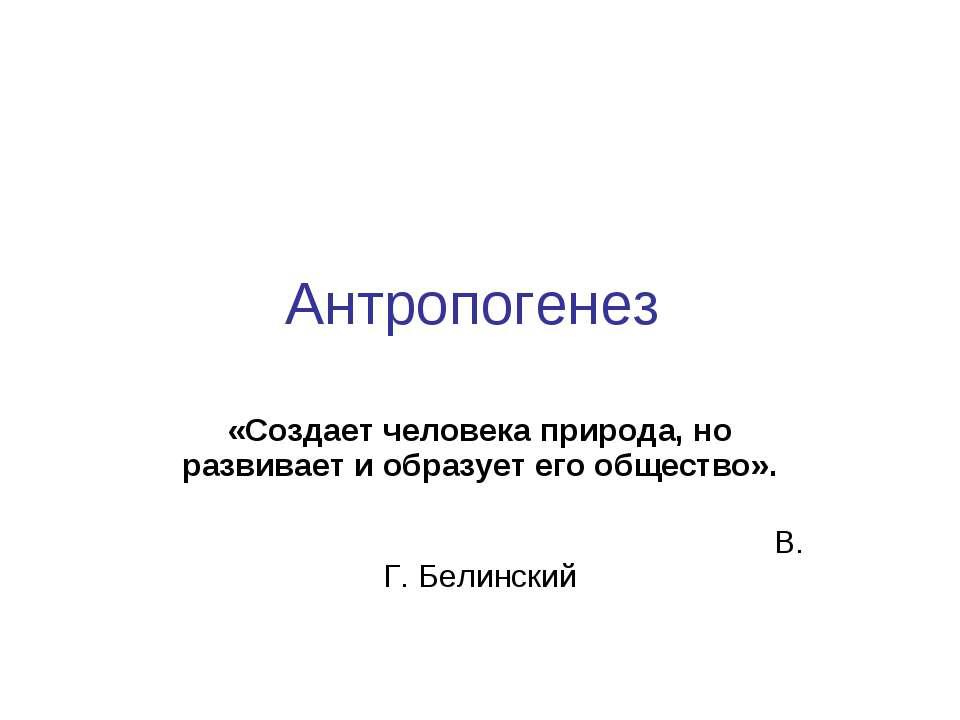Антропогенез «Создает человека природа, но развивает и образует его общество»...