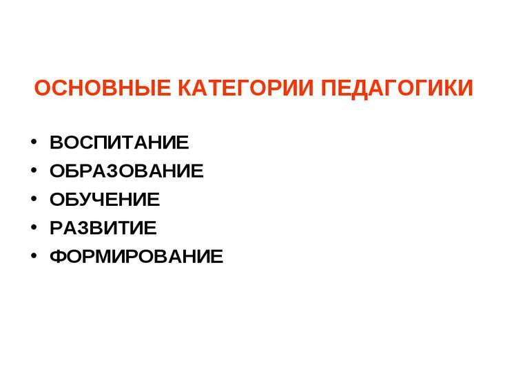 ОСНОВНЫЕ КАТЕГОРИИ ПЕДАГОГИКИ ВОСПИТАНИЕ ОБРАЗОВАНИЕ ОБУЧЕНИЕ РАЗВИТИЕ ФОРМИР...