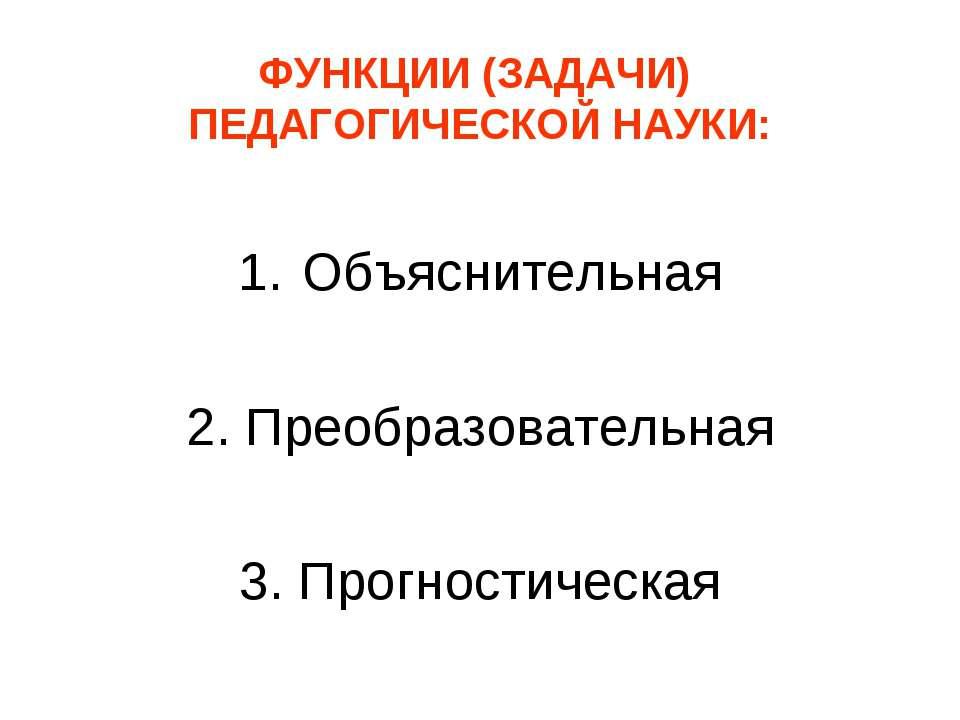 ФУНКЦИИ (ЗАДАЧИ) ПЕДАГОГИЧЕСКОЙ НАУКИ: Объяснительная 2. Преобразовательная 3...