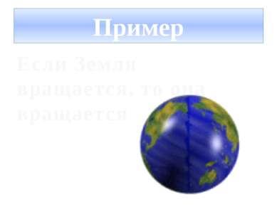 Пример Если Земля вращается, то она вращается