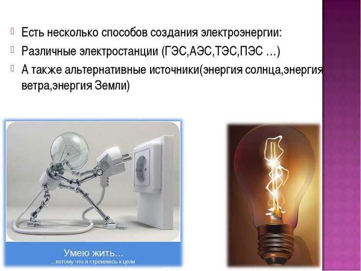 Есть несколько способов создания электроэнергии: Различные электростанции (ГЭ...