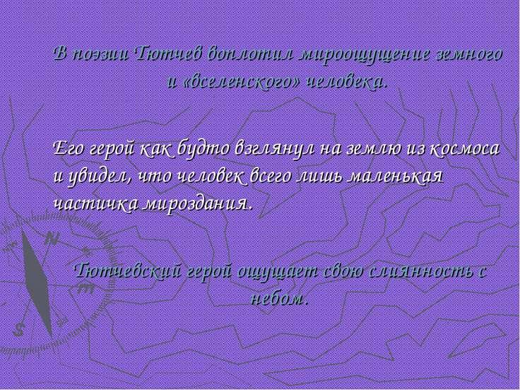 В поэзии Тютчев воплотил мироощущение земного и «вселенского» человека. Его г...