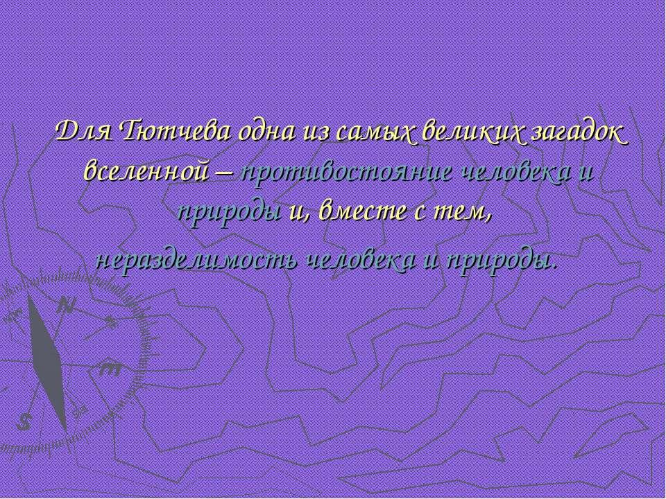 Для Тютчева одна из самых великих загадок вселенной – противостояние человека...