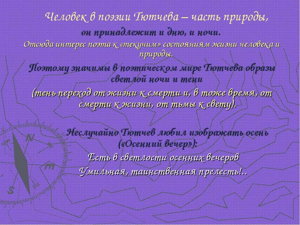 Человек в поэзии Тютчева – часть природы, он принадлежит и дню, и ночи. Отсюд...