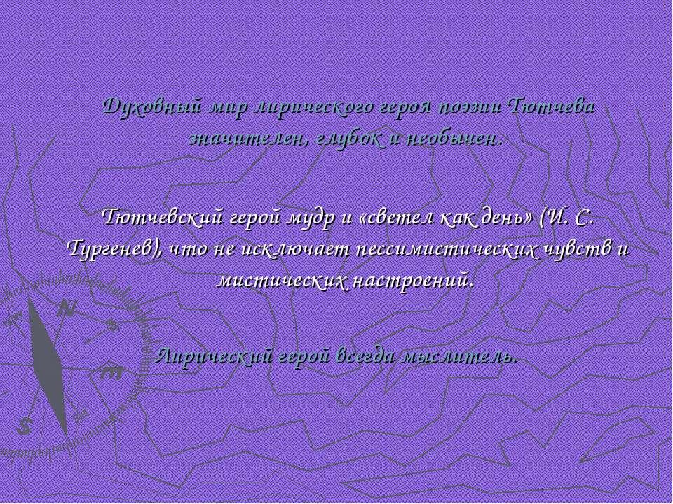 Духовный мир лирического героя поэзии Тютчева значителен, глубок и необычен. ...