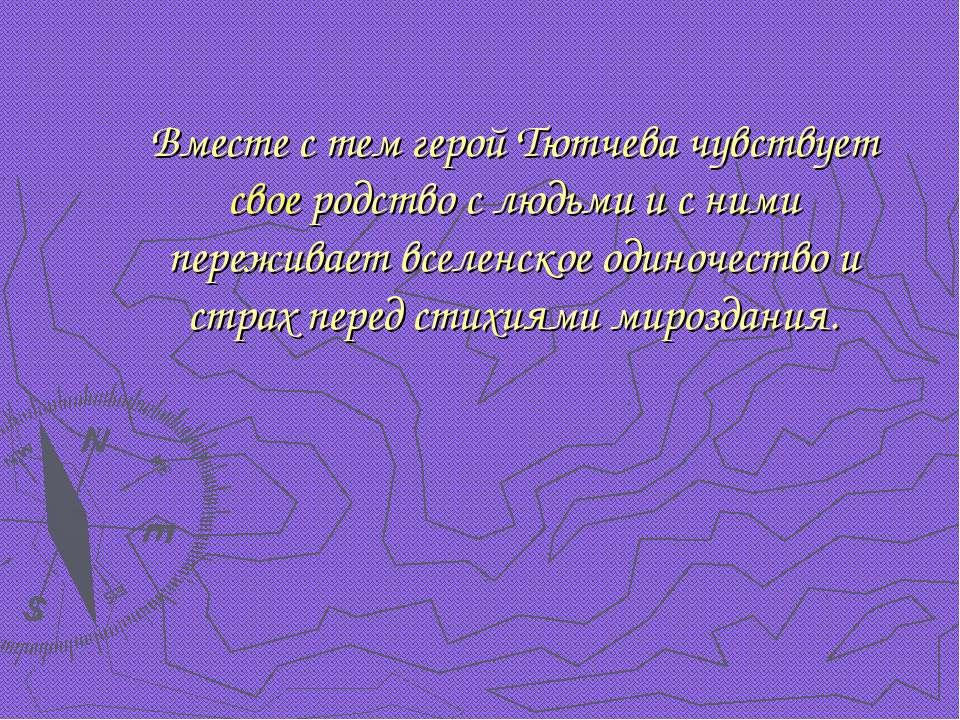 Вместе с тем герой Тютчева чувствует свое родство с людьми и с ними переживае...