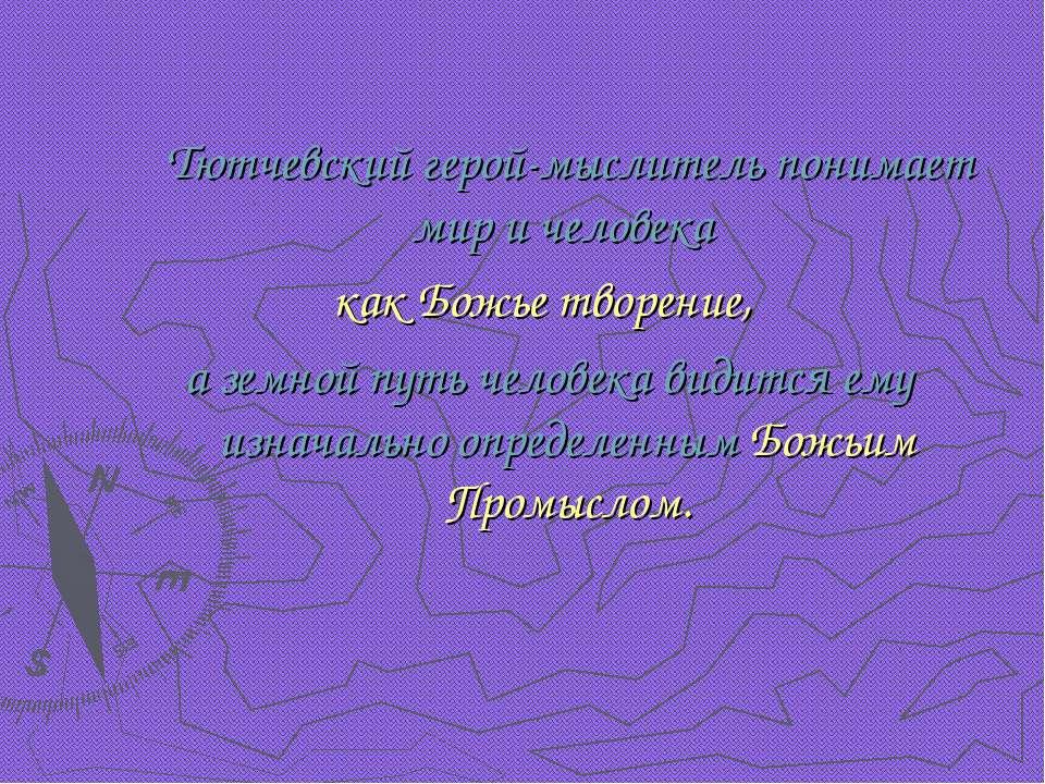 Тютчевский герой-мыслитель понимает мир и человека как Божье творение, а земн...