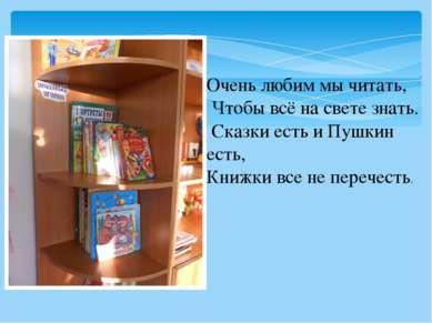 Очень любим мы читать, Чтобы всё на свете знать. Сказки есть и Пушкин есть, К...