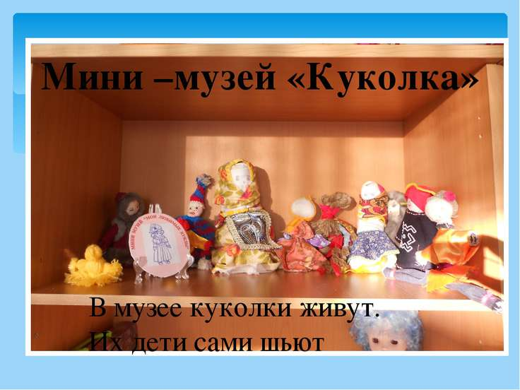 Мини –музей «Куколка» В музее куколки живут. Их дети сами шьют