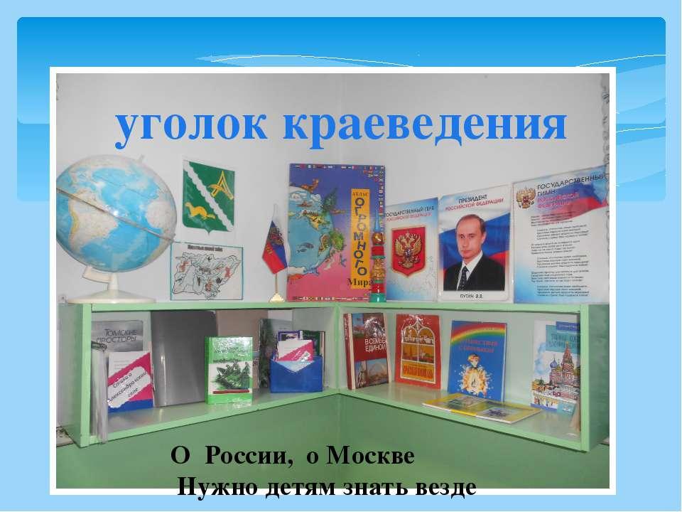 уголок краеведения О России, о Москве Нужно детям знать везде