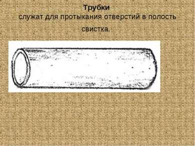 Трубки служат для протыкания отверстий в полость свистка.