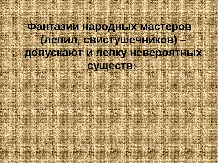 Фантазии народных мастеров (лепил, свистушечников) – допускают и лепку неверо...