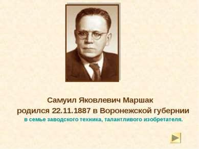 Самуил Яковлевич Маршак родился 22.11.1887 в Воронежской губернии в семье зав...