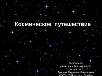 Космическое путешествие Выполнила учитель изобразительного искусства Ярковая ...