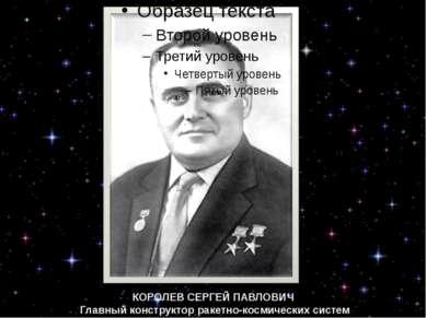 КОРОЛЕВ СЕРГЕЙ ПАВЛОВИЧ Главный конструктор ракетно-космических систем