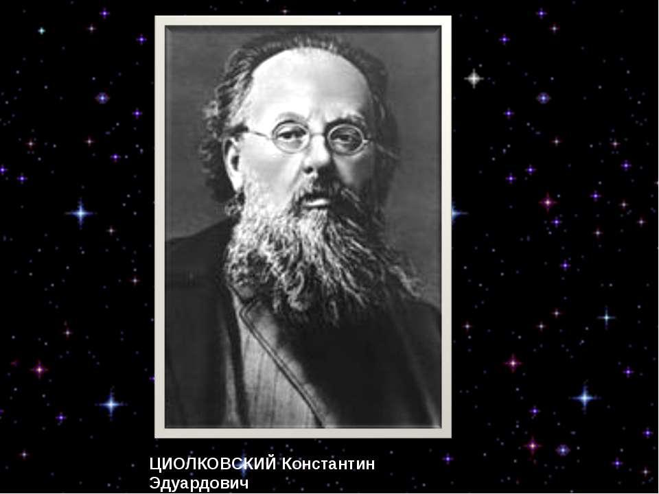 ЦИОЛКОВСКИЙ Константин Эдуардович ученый, основатель космонавтики