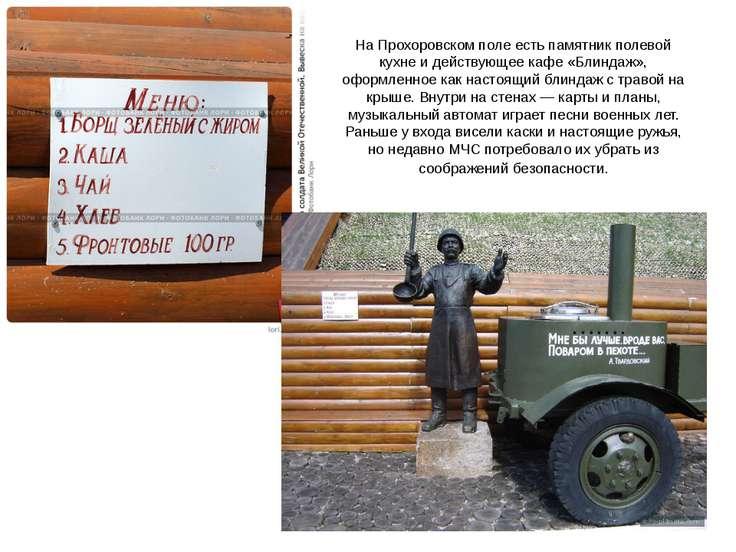 На Прохоровском поле есть памятник полевой кухне и действующее кафе «Блиндаж»...