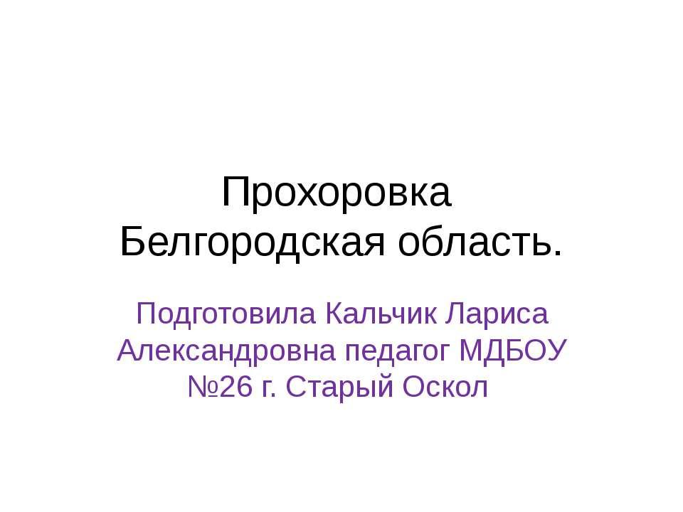 Прохоровка Белгородская область. Подготовила Кальчик Лариса Александровна пед...