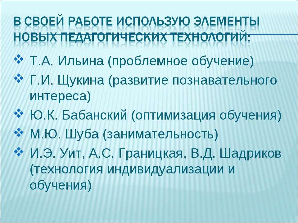 Т.А. Ильина (проблемное обучение) Г.И. Щукина (развитие познавательного интер...