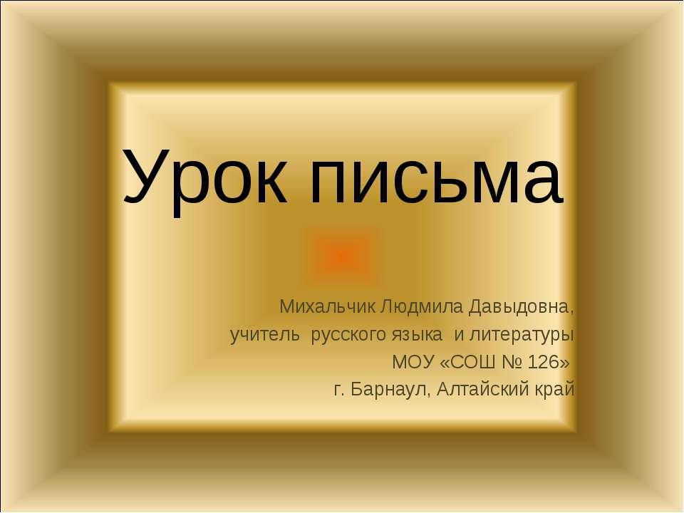 Урок письма Михальчик Людмила Давыдовна, учитель русского языка и литературы ...