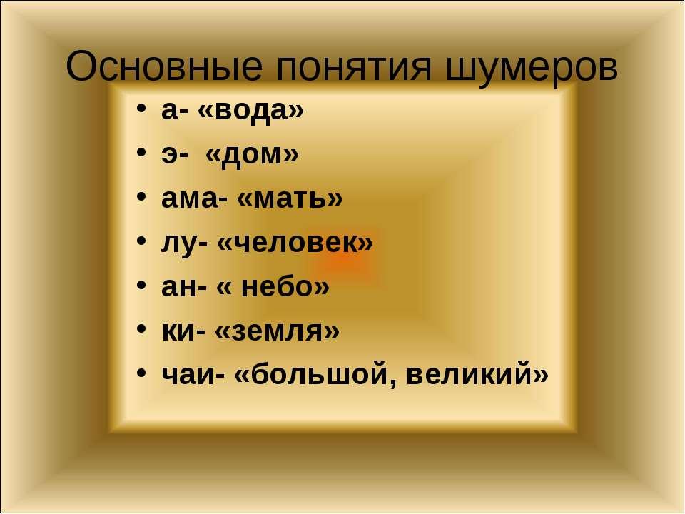 Основные понятия шумеров а- «вода» э- «дом» ама- «мать» лу- «человек» ан- « н...