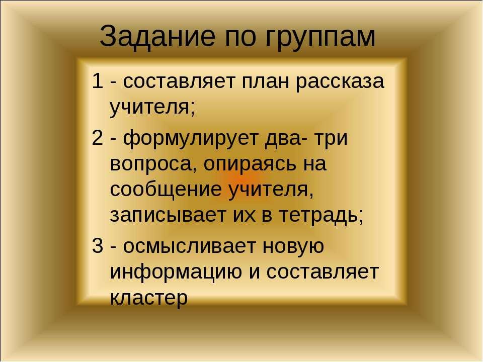 Задание по группам 1 - составляет план рассказа учителя; 2 - формулирует два-...