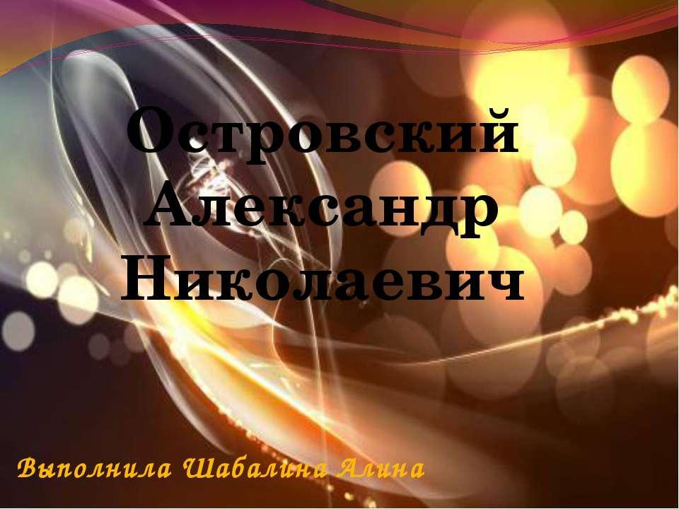 Островский Александр Николаевич Выполнила Шабалина Алина