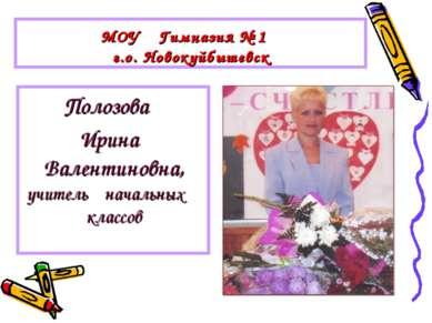 МОУ Гимназия № 1 г.о. Новокуйбышевск Полозова Ирина Валентиновна, учитель нач...
