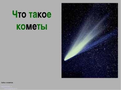 Что такое кометы Сайты о кометах: www.astrolab.ru www.fargalaxy.al.ru http://...