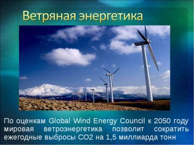 По оценкам Global Wind Energy Council к 2050 году мировая ветроэнергетика поз...