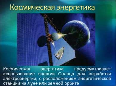 Космическая энергетика предусматривает использование энергии Солнца для выраб...