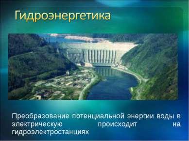 Преобразование потенциальной энергии воды в электрическую происходит на гидро...