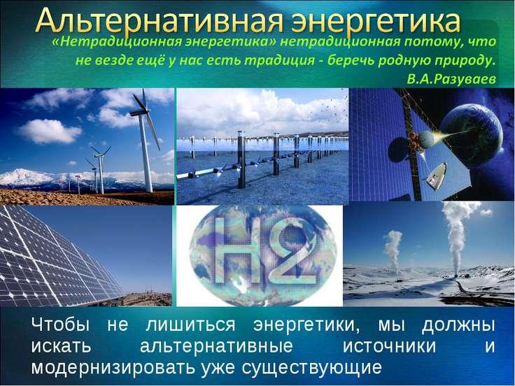 Чтобы не лишиться энергетики, мы должны искать альтернативные источники и мод...