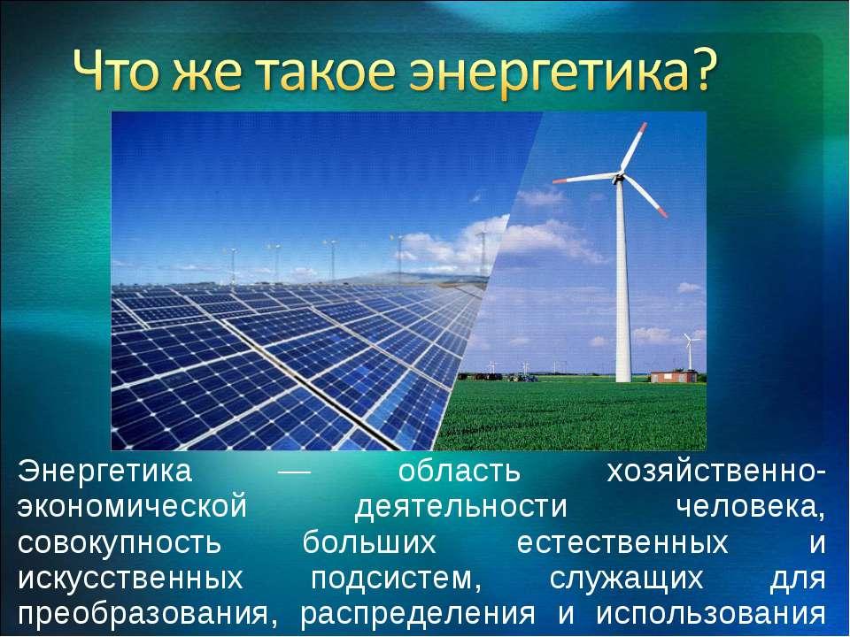 Энергетика — область хозяйственно-экономической деятельности человека, совоку...