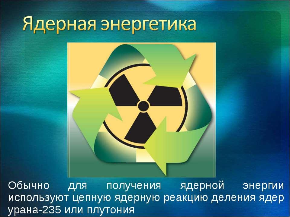 Обычно для получения ядерной энергии используют цепную ядерную реакцию делени...