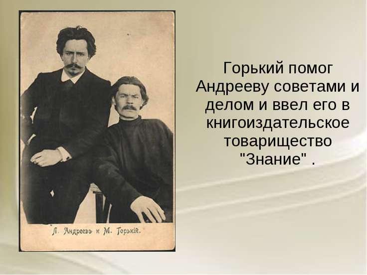 Горький помог Андрееву советами и делом и ввел его в книгоиздательское товари...