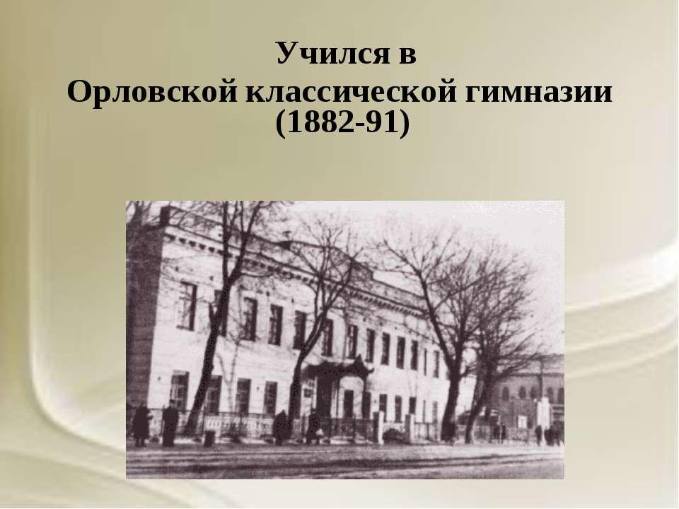 Учился в Орловской классической гимназии (1882-91)