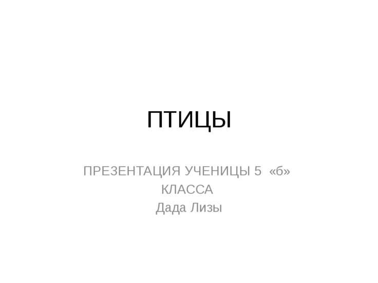 ПТИЦЫ ПРЕЗЕНТАЦИЯ УЧЕНИЦЫ 5 «б» КЛАССА Дада Лизы