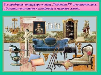 Все предметы интерьера в эпоху Людовика XV изготавливались с большим внимание...