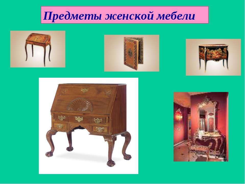 Предметы женской мебели