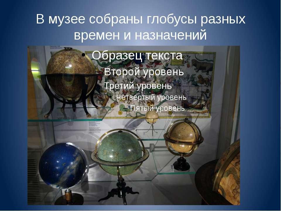 В музее собраны глобусы разных времен и назначений