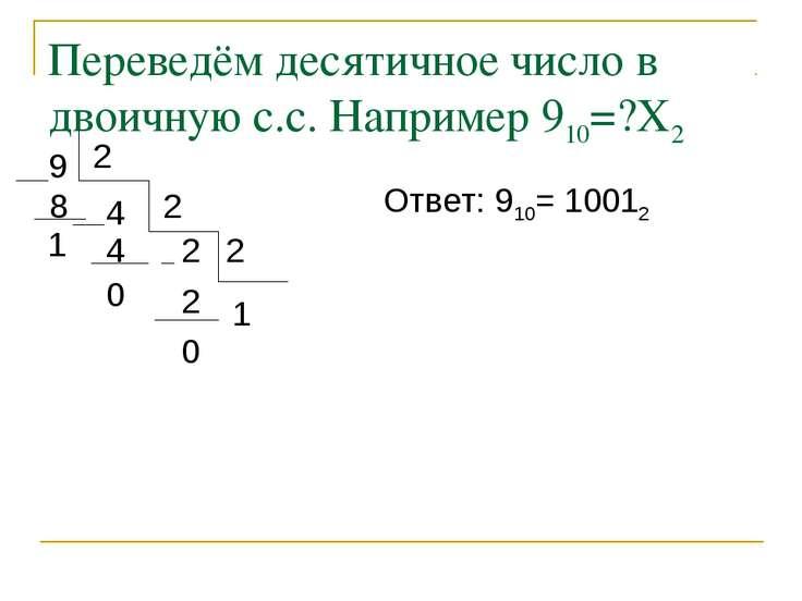 Переведём десятичное число в двоичную с.с. Например 910=?Х2 9 4 8 1 2 2 2 4 0...