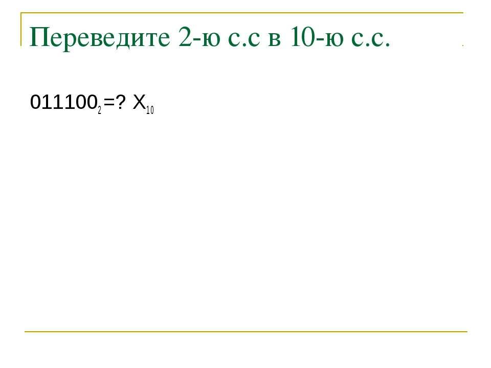 Переведите 2-ю с.с в 10-ю с.с. 0111002 =? Х10