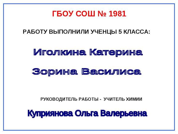 ГБОУ СОШ № 1981 РАБОТУ ВЫПОЛНИЛИ УЧЕНЦЫ 5 КЛАССА: РУКОВОДИТЕЛЬ РАБОТЫ - УЧИТЕ...